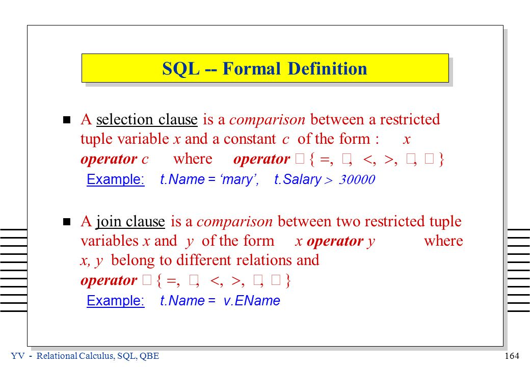 YV - Relational Calculus, SQL, QBE 164 SQL -- Formal Definition A selection clause is a comparison between a restricted tuple variable x and a constant c of the form : x operator c where operator  Example: t.Name = 'mary', t.Salary  A join clause is a comparison between two restricted tuple variables x and y of the form x operator y where x, y belong to different relations and operator  Example: t.Name = v.EName