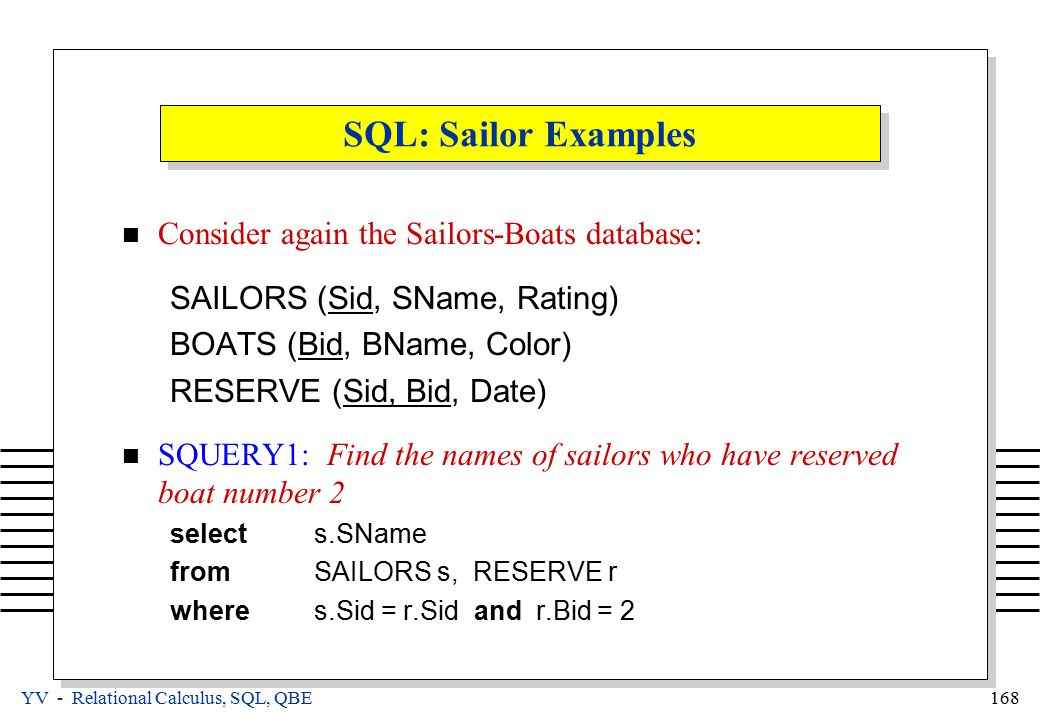 YV - Relational Calculus, SQL, QBE 168 SQL: Sailor Examples Consider again the Sailors-Boats database: SAILORS (Sid, SName, Rating) BOATS (Bid, BName,