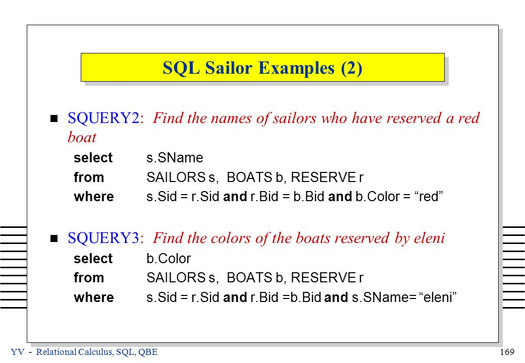 YV - Relational Calculus, SQL, QBE 169 SQL Sailor Examples (2) SQUERY2: Find the names of sailors who have reserved a red boat selects.SName fromSAILO