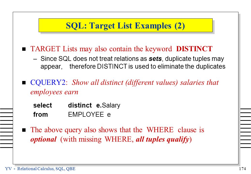 YV - Relational Calculus, SQL, QBE 174 SQL: Target List Examples (2) TARGET Lists may also contain the keyword DISTINCT –Since SQL does not treat relations as sets, duplicate tuples may appear, therefore DISTINCT is used to eliminate the duplicates CQUERY2: Show all distinct (different values) salaries that employees earn selectdistinct e.Salary fromEMPLOYEE e The above query also shows that the WHERE clause is optional (with missing WHERE, all tuples qualify)