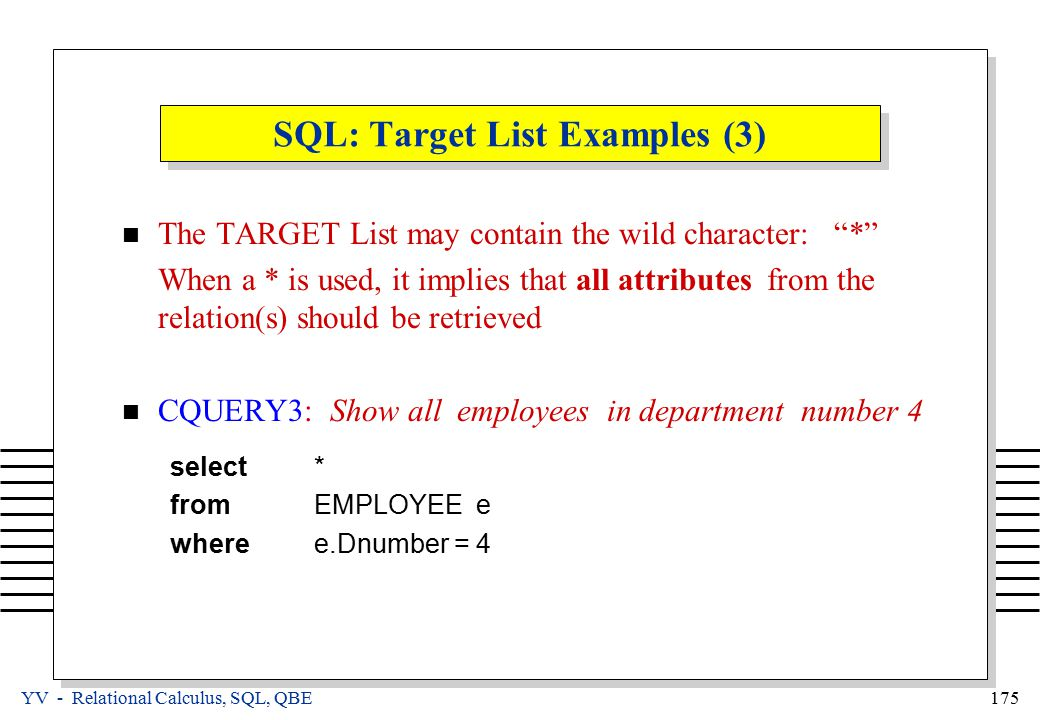 YV - Relational Calculus, SQL, QBE 175 SQL: Target List Examples (3) The TARGET List may contain the wild character: * When a * is used, it implies that all attributes from the relation(s) should be retrieved CQUERY3: Show all employees in department number 4 select* fromEMPLOYEE e wheree.Dnumber = 4