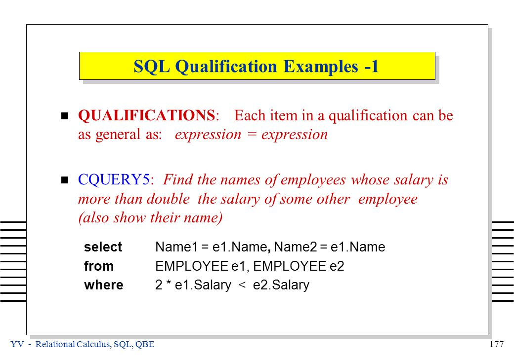 YV - Relational Calculus, SQL, QBE 177 SQL Qualification Examples -1 QUALIFICATIONS: Each item in a qualification can be as general as: expression = expression CQUERY5: Find the names of employees whose salary is more than double the salary of some other employee (also show their name) selectName1 = e1.Name, Name2 = e1.Name fromEMPLOYEE e1, EMPLOYEE e2 where2 * e1.Salary < e2.Salary