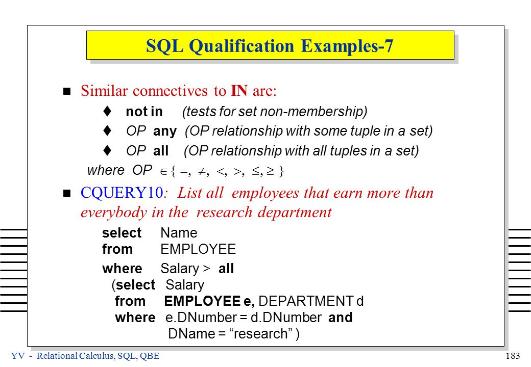 YV - Relational Calculus, SQL, QBE 183 SQL Qualification Examples-7 Similar connectives to IN are:  not in (tests for set non-membership)  OP any (OP relationship with some tuple in a set)  OP all (OP relationship with all tuples in a set) where OP  CQUERY10: List all employees that earn more than everybody in the research department selectName fromEMPLOYEE whereSalary > all (select Salary from EMPLOYEE e, DEPARTMENT d where e.DNumber = d.DNumber and DName = research )