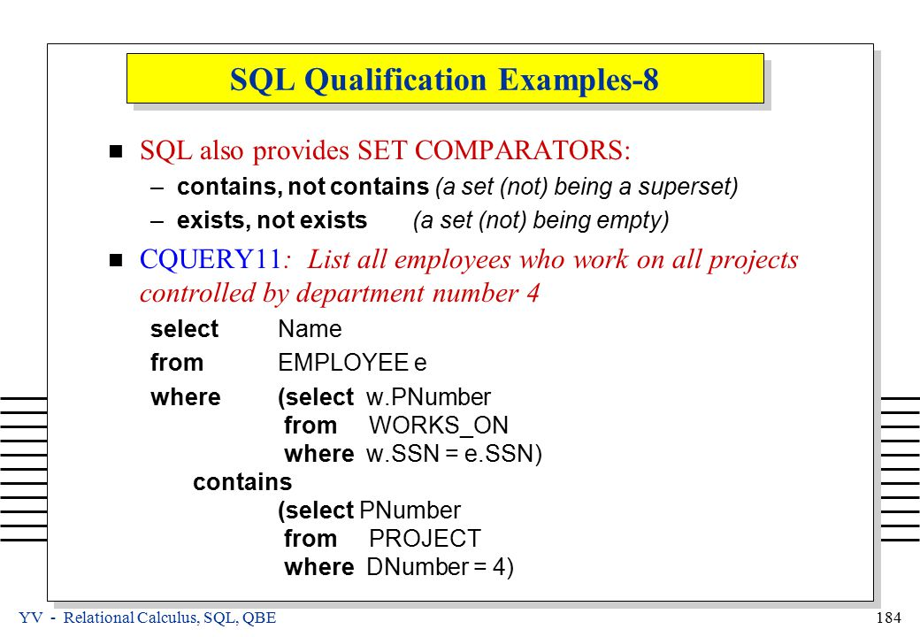 YV - Relational Calculus, SQL, QBE 184 SQL Qualification Examples-8 SQL also provides SET COMPARATORS: –contains, not contains (a set (not) being a superset) –exists, not exists (a set (not) being empty) CQUERY11: List all employees who work on all projects controlled by department number 4 selectName fromEMPLOYEE e where(select w.PNumber from WORKS_ON where w.SSN = e.SSN) contains (select PNumber from PROJECT where DNumber = 4)