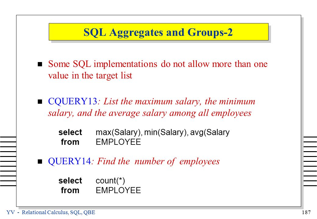 YV - Relational Calculus, SQL, QBE 187 SQL Aggregates and Groups-2 Some SQL implementations do not allow more than one value in the target list CQUERY13: List the maximum salary, the minimum salary, and the average salary among all employees selectmax(Salary), min(Salary), avg(Salary fromEMPLOYEE QUERY14: Find the number of employees selectcount(*) fromEMPLOYEE
