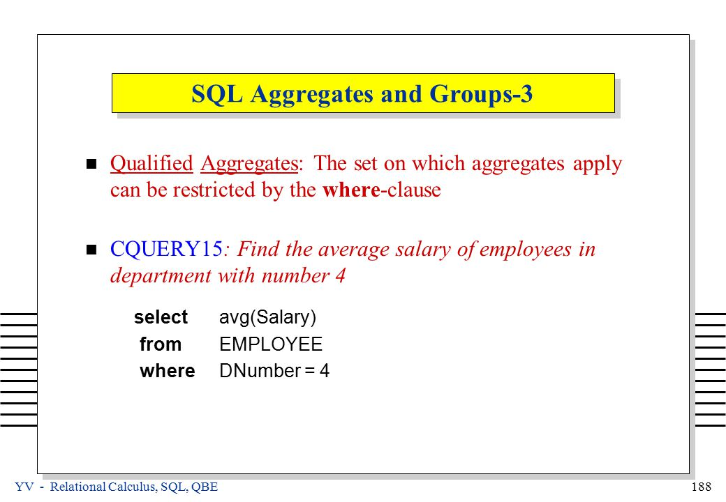 YV - Relational Calculus, SQL, QBE 188 SQL Aggregates and Groups-3 Qualified Aggregates: The set on which aggregates apply can be restricted by the where-clause CQUERY15: Find the average salary of employees in department with number 4 selectavg(Salary) fromEMPLOYEE whereDNumber = 4