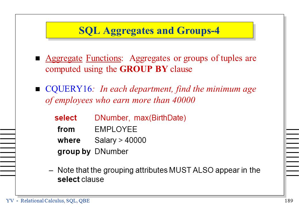 YV - Relational Calculus, SQL, QBE 189 SQL Aggregates and Groups-4 Aggregate Functions: Aggregates or groups of tuples are computed using the GROUP BY clause CQUERY16: In each department, find the minimum age of employees who earn more than 40000 select DNumber, max(BirthDate) from EMPLOYEE where Salary > 40000 group by DNumber –Note that the grouping attributes MUST ALSO appear in the select clause