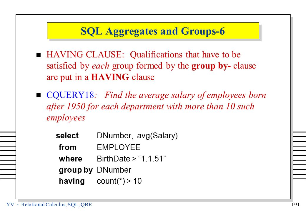 YV - Relational Calculus, SQL, QBE 191 SQL Aggregates and Groups-6 HAVING CLAUSE: Qualifications that have to be satisfied by each group formed by the group by- clause are put in a HAVING clause CQUERY18: Find the average salary of employees born after 1950 for each department with more than 10 such employees select DNumber, avg(Salary) from EMPLOYEE where BirthDate > 1.1.51 group by DNumber having count(*) > 10