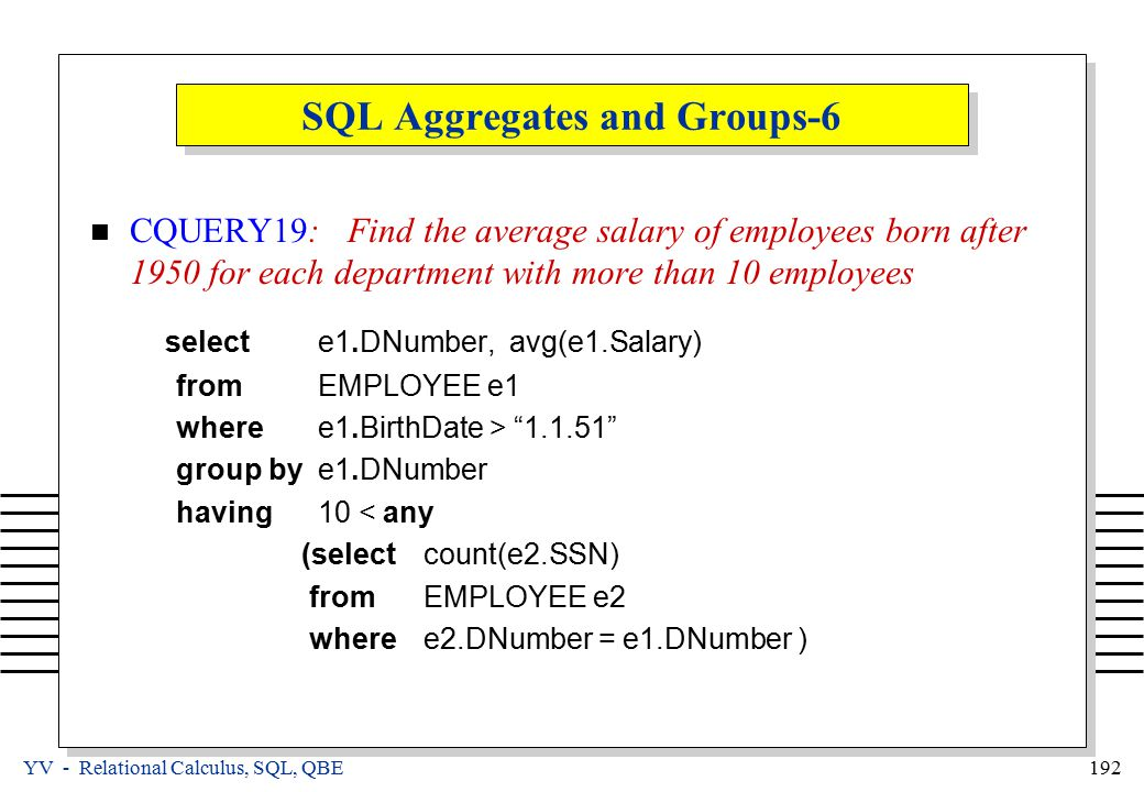 YV - Relational Calculus, SQL, QBE 192 SQL Aggregates and Groups-6 CQUERY19: Find the average salary of employees born after 1950 for each department with more than 10 employees select e1.DNumber, avg(e1.Salary) from EMPLOYEE e1 where e1.BirthDate > 1.1.51 group by e1.DNumber having 10 < any (select count(e2.SSN) from EMPLOYEE e2 where e2.DNumber = e1.DNumber )