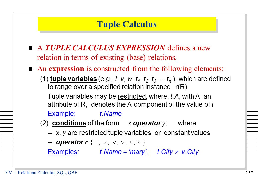 YV - Relational Calculus, SQL, QBE 157 Tuple Calculus A TUPLE CALCULUS EXPRESSION defines a new relation in terms of existing (base) relations.