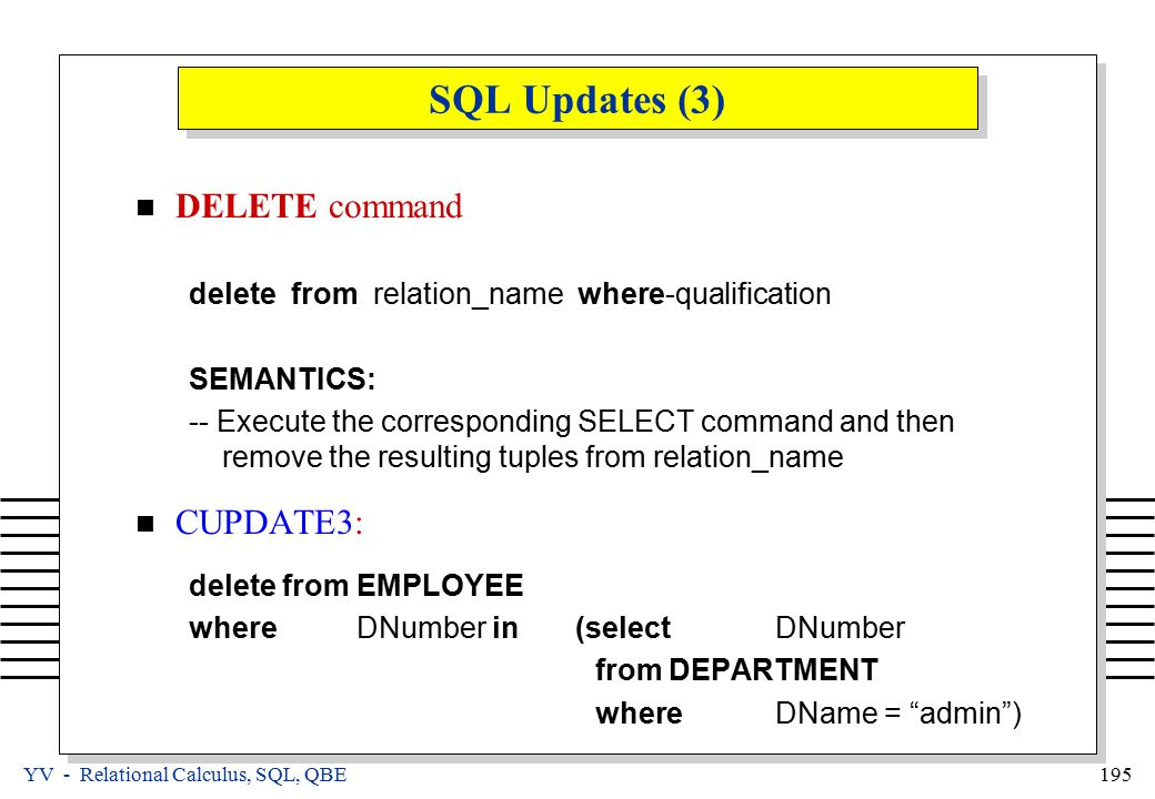 YV - Relational Calculus, SQL, QBE 195 SQL Updates (3) DELETE command delete from relation_name where-qualification SEMANTICS: -- Execute the corresponding SELECT command and then remove the resulting tuples from relation_name CUPDATE3: delete from EMPLOYEE where DNumber in (selectDNumber fromDEPARTMENT whereDName = admin )