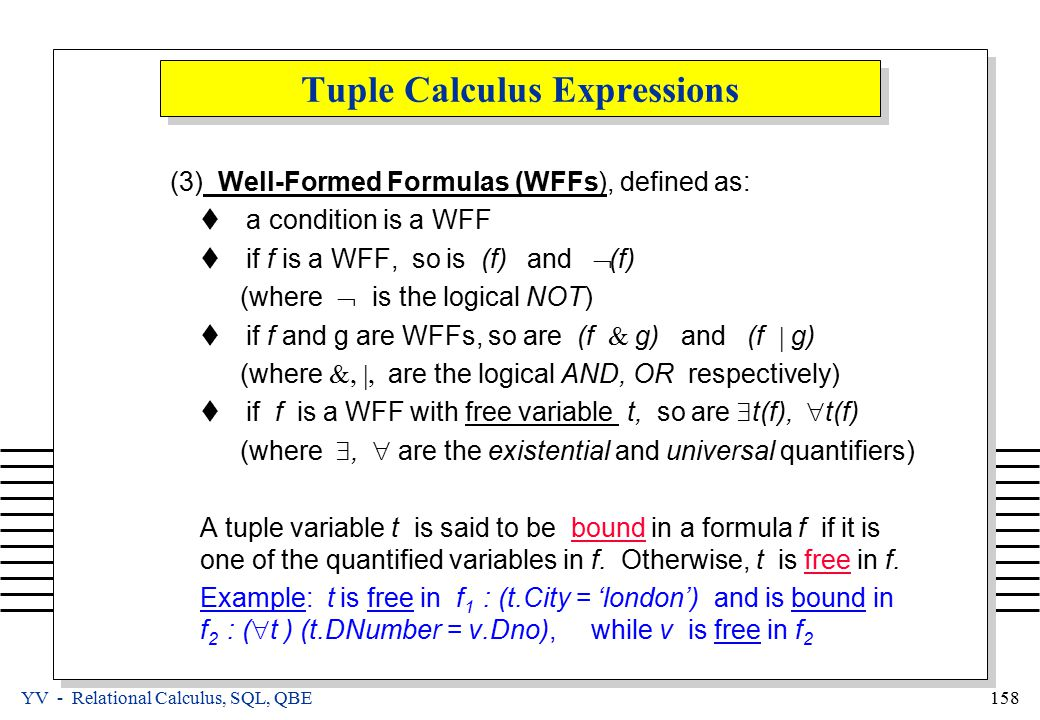 YV - Relational Calculus, SQL, QBE 158 Tuple Calculus Expressions (3)Well-Formed Formulas (WFFs), defined as:  a condition is a WFF  if f is a WFF, so is (f) and  (f) (where  is the logical NOT)  if f and g are WFFs, so are (f  g) and (f  g) (where  are the logical AND, OR respectively)  if f is a WFF with free variable t, so are  t(f),  t(f) (where ,  are the existential and universal quantifiers) A tuple variable t is said to be bound in a formula f if it is one of the quantified variables in f.
