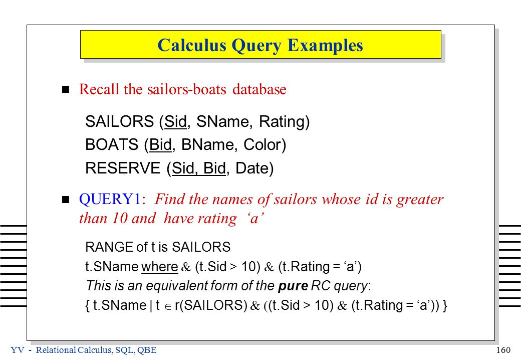 YV - Relational Calculus, SQL, QBE 160 Calculus Query Examples Recall the sailors-boats database SAILORS (Sid, SName, Rating) BOATS (Bid, BName, Color