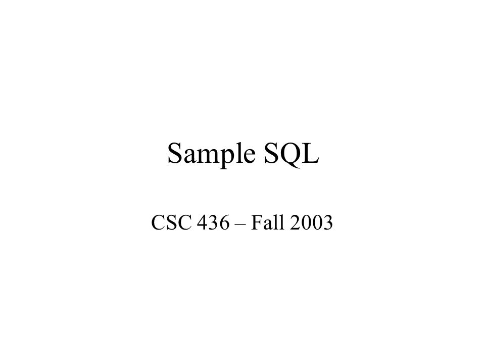 Sample SQL CSC 436 – Fall 2003