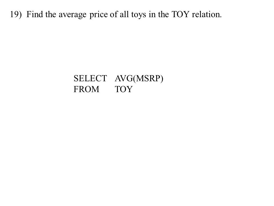 19) Find the average price of all toys in the TOY relation. SELECTAVG(MSRP) FROMTOY
