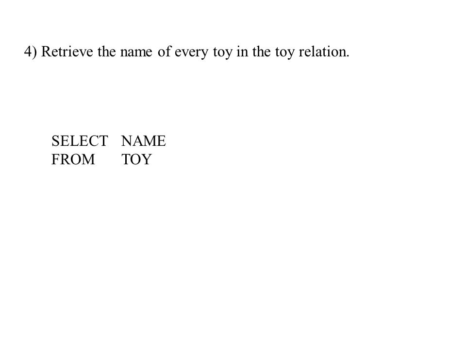 4) Retrieve the name of every toy in the toy relation. SELECTNAME FROMTOY