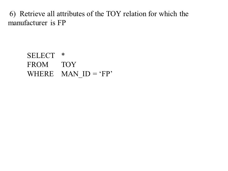 6) Retrieve all attributes of the TOY relation for which the manufacturer is FP SELECT * FROMTOY WHEREMAN_ID = 'FP'