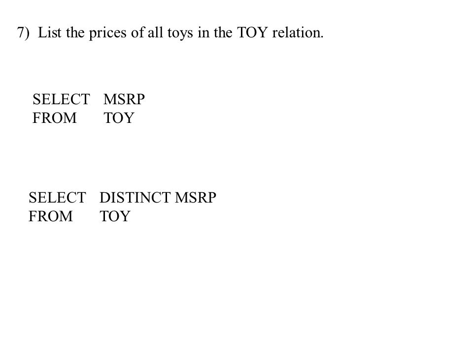 7) List the prices of all toys in the TOY relation. SELECTMSRP FROMTOY SELECTDISTINCT MSRP FROMTOY