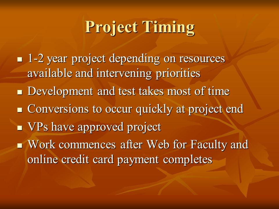 Project Timing 1-2 year project depending on resources available and intervening priorities 1-2 year project depending on resources available and intervening priorities Development and test takes most of time Development and test takes most of time Conversions to occur quickly at project end Conversions to occur quickly at project end VPs have approved project VPs have approved project Work commences after Web for Faculty and online credit card payment completes Work commences after Web for Faculty and online credit card payment completes