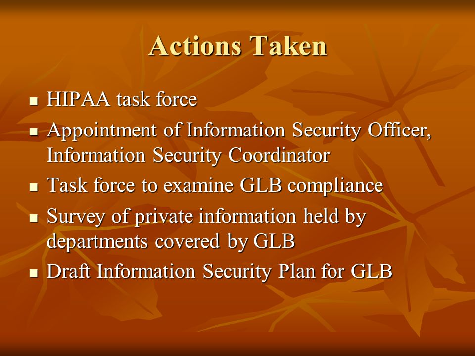Actions Taken HIPAA task force HIPAA task force Appointment of Information Security Officer, Information Security Coordinator Appointment of Information Security Officer, Information Security Coordinator Task force to examine GLB compliance Task force to examine GLB compliance Survey of private information held by departments covered by GLB Survey of private information held by departments covered by GLB Draft Information Security Plan for GLB Draft Information Security Plan for GLB