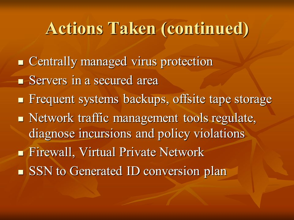 Actions Taken (continued) Centrally managed virus protection Centrally managed virus protection Servers in a secured area Servers in a secured area Frequent systems backups, offsite tape storage Frequent systems backups, offsite tape storage Network traffic management tools regulate, diagnose incursions and policy violations Network traffic management tools regulate, diagnose incursions and policy violations Firewall, Virtual Private Network Firewall, Virtual Private Network SSN to Generated ID conversion plan SSN to Generated ID conversion plan
