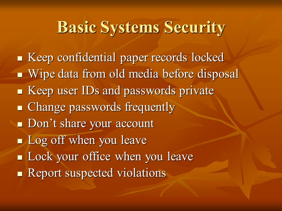 Basic Systems Security Keep confidential paper records locked Keep confidential paper records locked Wipe data from old media before disposal Wipe data from old media before disposal Keep user IDs and passwords private Keep user IDs and passwords private Change passwords frequently Change passwords frequently Don't share your account Don't share your account Log off when you leave Log off when you leave Lock your office when you leave Lock your office when you leave Report suspected violations Report suspected violations