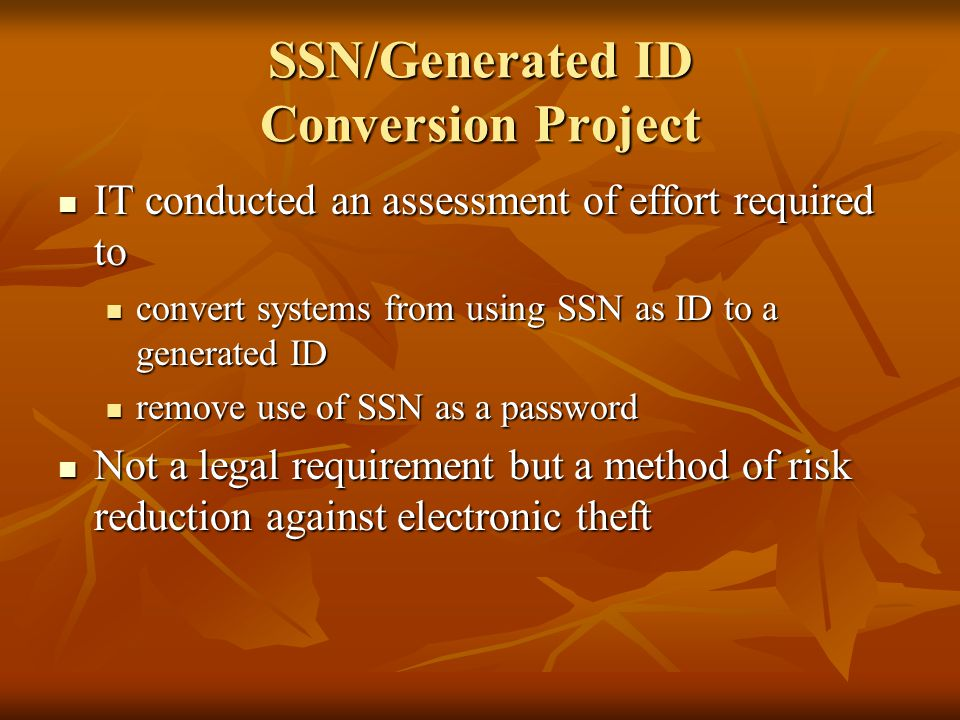SSN/Generated ID Conversion Project IT conducted an assessment of effort required to IT conducted an assessment of effort required to convert systems from using SSN as ID to a generated ID convert systems from using SSN as ID to a generated ID remove use of SSN as a password remove use of SSN as a password Not a legal requirement but a method of risk reduction against electronic theft Not a legal requirement but a method of risk reduction against electronic theft