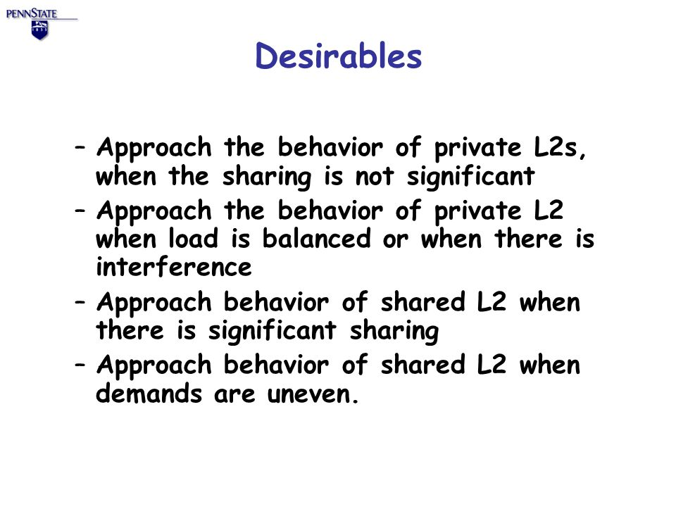 Desirables –Approach the behavior of private L2s, when the sharing is not significant –Approach the behavior of private L2 when load is balanced or when there is interference –Approach behavior of shared L2 when there is significant sharing –Approach behavior of shared L2 when demands are uneven.