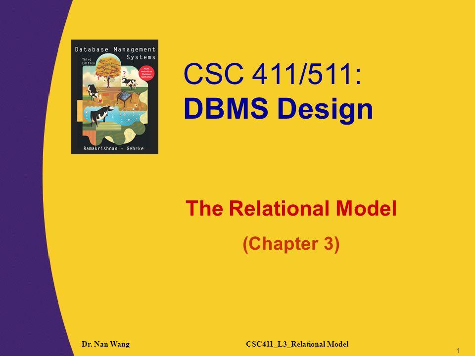CSC 411/511: DBMS Design 1 1 Dr. Nan WangCSC411_L3_Relational Model 1 The Relational Model (Chapter 3)
