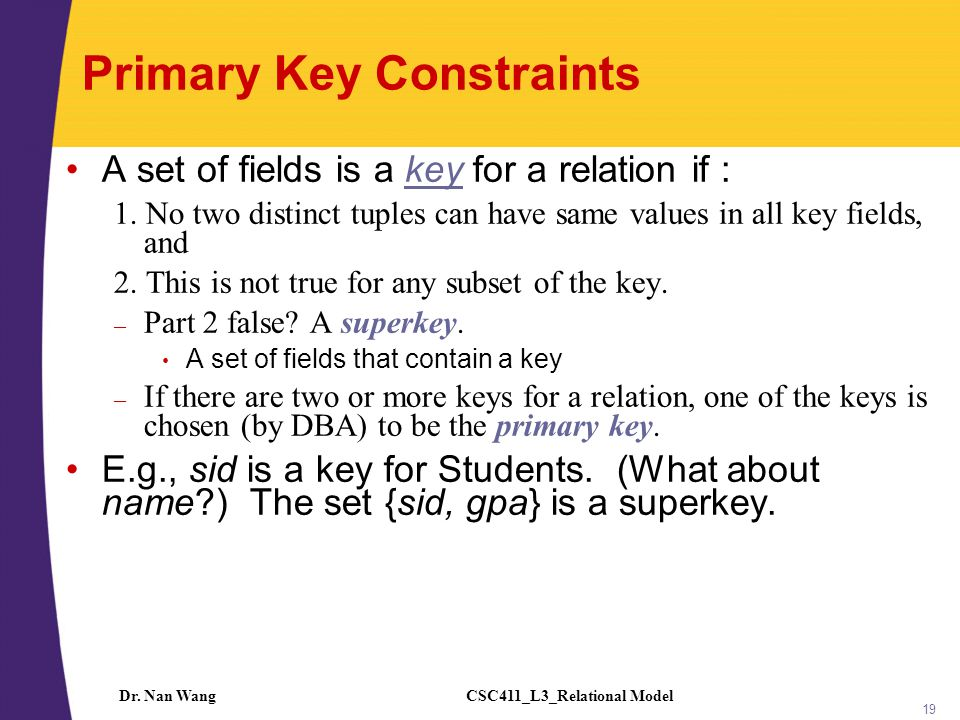 CSC411_L3_Relational ModelDr. Nan Wang 19 Primary Key Constraints A set of fields is a key for a relation if : 1. No two distinct tuples can have same
