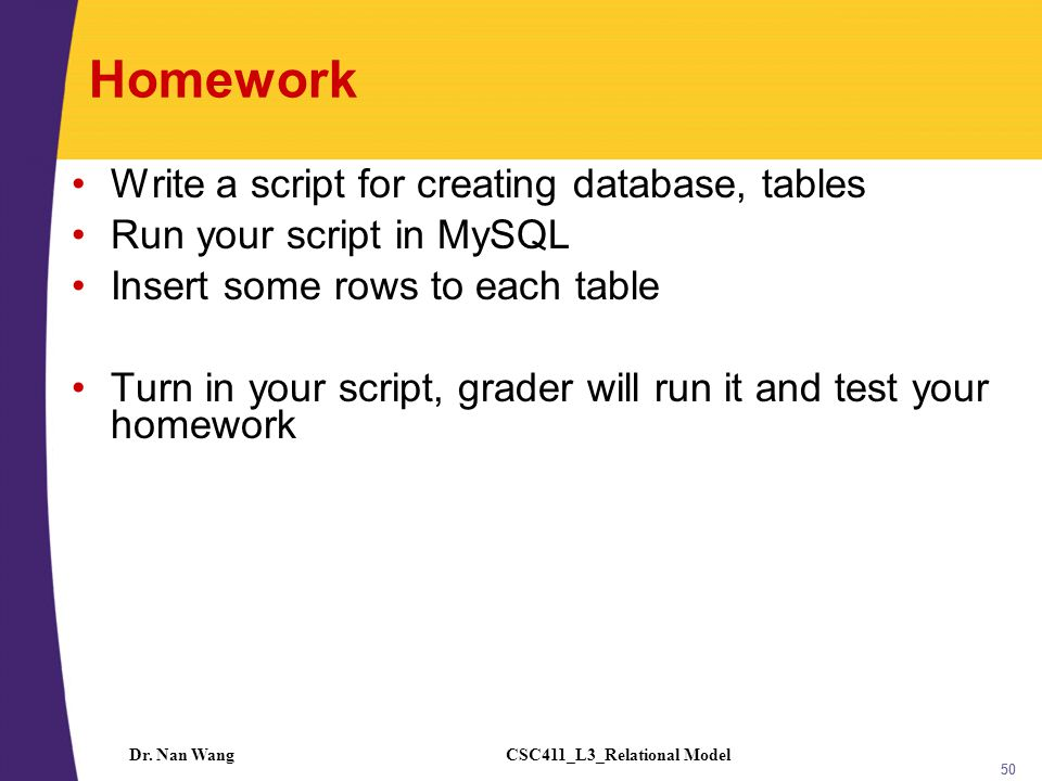 CSC411_L3_Relational ModelDr. Nan Wang 50 Homework Write a script for creating database, tables Run your script in MySQL Insert some rows to each tabl
