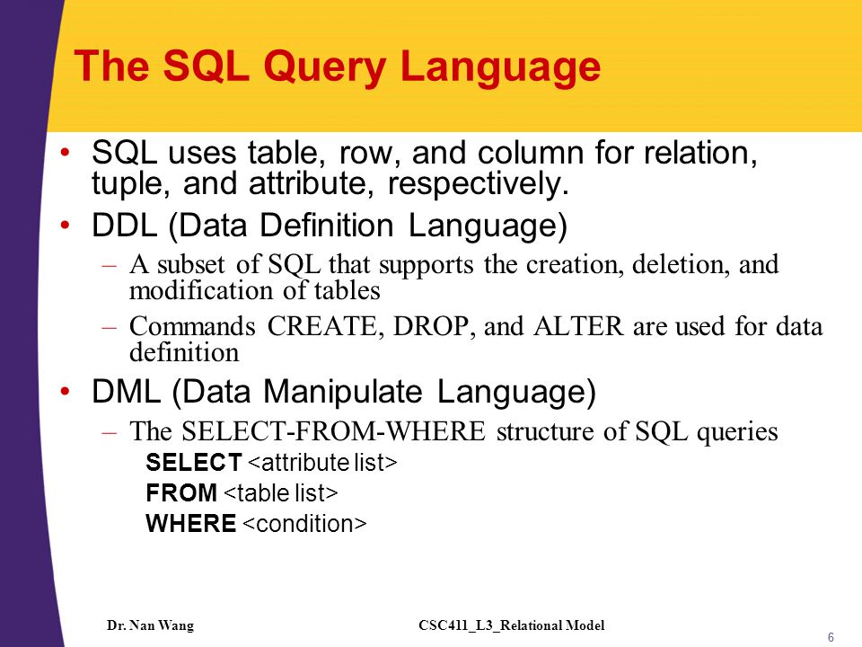 CSC411_L3_Relational ModelDr. Nan Wang 66 The SQL Query Language SQL uses table, row, and column for relation, tuple, and attribute, respectively. DDL