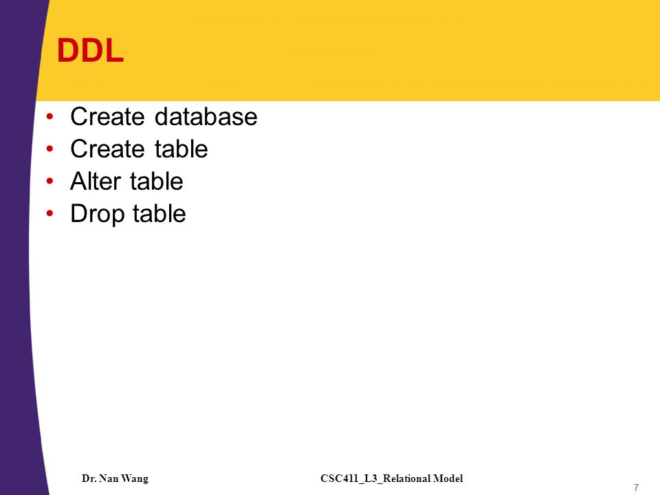 CSC411_L3_Relational ModelDr. Nan Wang 7 DDL Create database Create table Alter table Drop table 7