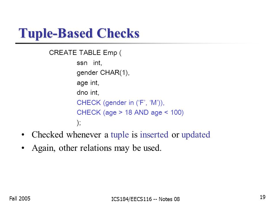 Fall 2005 ICS184/EECS116 -- Notes 08 19 Tuple-Based Checks CREATE TABLE Emp ( ssn int, gender CHAR(1), age int, dno int, CHECK (gender in ('F', 'M')), CHECK (age > 18 AND age < 100) ); Checked whenever a tuple is inserted or updated Again, other relations may be used.
