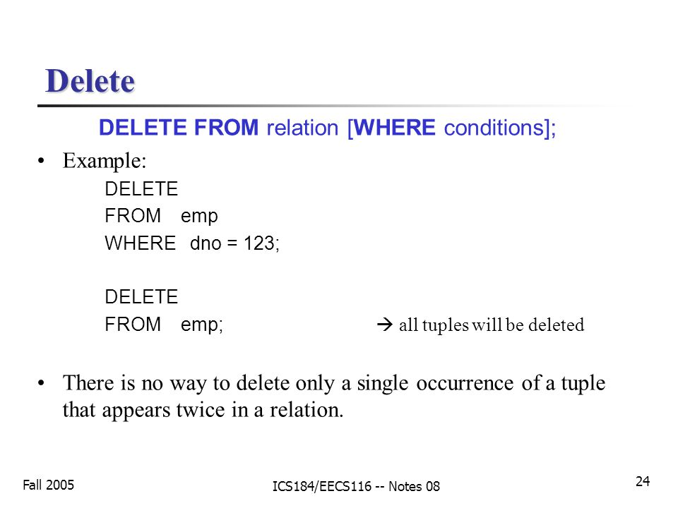 Fall 2005 ICS184/EECS116 -- Notes 08 24 Delete DELETE FROM relation [WHERE conditions]; Example: DELETE FROM emp WHERE dno = 123; DELETE FROM emp;  all tuples will be deleted There is no way to delete only a single occurrence of a tuple that appears twice in a relation.