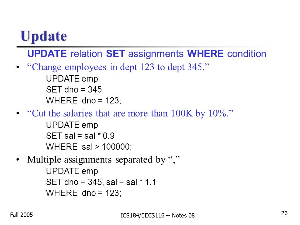 Fall 2005 ICS184/EECS116 -- Notes 08 26 Update UPDATE relation SET assignments WHERE condition Change employees in dept 123 to dept 345. UPDATE emp SET dno = 345 WHERE dno = 123; Cut the salaries that are more than 100K by 10%. UPDATE emp SET sal = sal * 0.9 WHERE sal > 100000; Multiple assignments separated by , UPDATE emp SET dno = 345, sal = sal * 1.1 WHERE dno = 123;