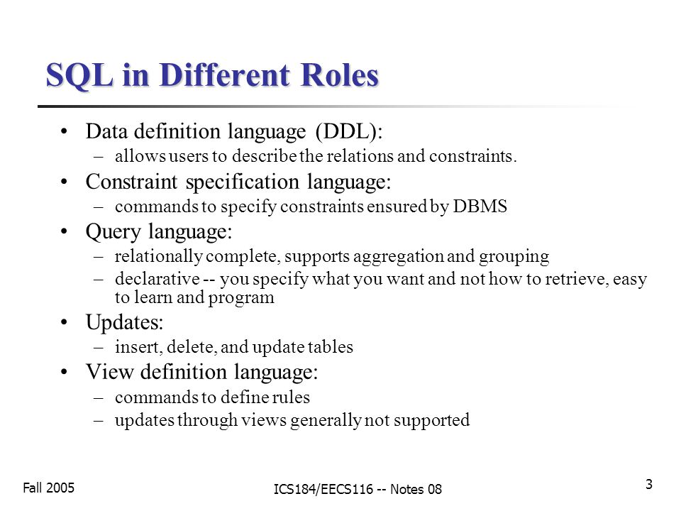 Fall 2005 ICS184/EECS116 -- Notes 08 3 SQL in Different Roles Data definition language (DDL): –allows users to describe the relations and constraints.