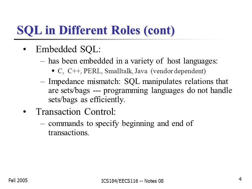 Fall 2005 ICS184/EECS116 -- Notes 08 4 SQL in Different Roles (cont) Embedded SQL: –has been embedded in a variety of host languages:  C, C++, PERL, Smalltalk, Java (vendor dependent) –Impedance mismatch: SQL manipulates relations that are sets/bags --- programming languages do not handle sets/bags as efficiently.