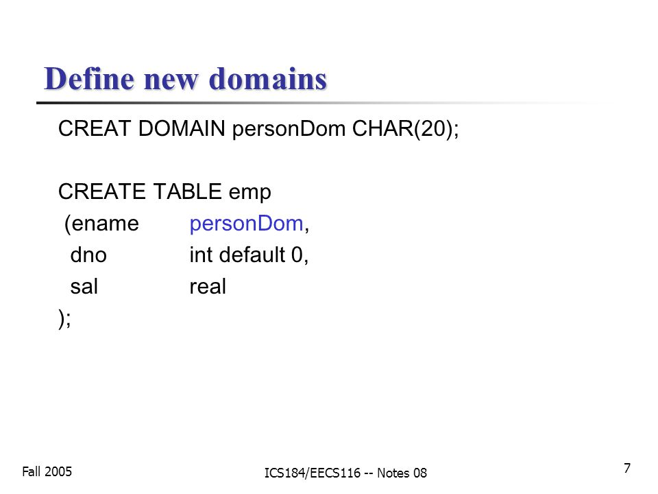 Fall 2005 ICS184/EECS116 -- Notes 08 7 Define new domains CREAT DOMAIN personDom CHAR(20); CREATE TABLE emp (enamepersonDom, dnoint default 0, salreal );