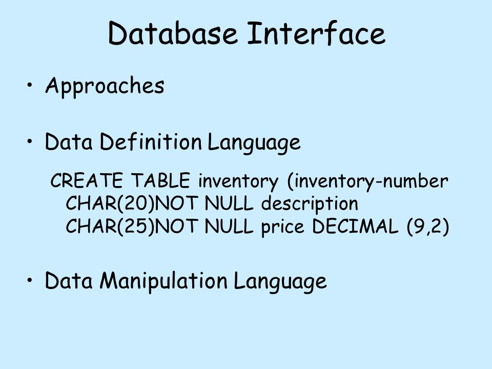 Database Interface Approaches Data Definition Language CREATE TABLE inventory (inventory-number CHAR(20)NOT NULL description CHAR(25)NOT NULL price DECIMAL (9,2) Data Manipulation Language