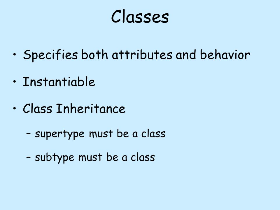 Classes Specifies both attributes and behavior Instantiable Class Inheritance –supertype must be a class –subtype must be a class