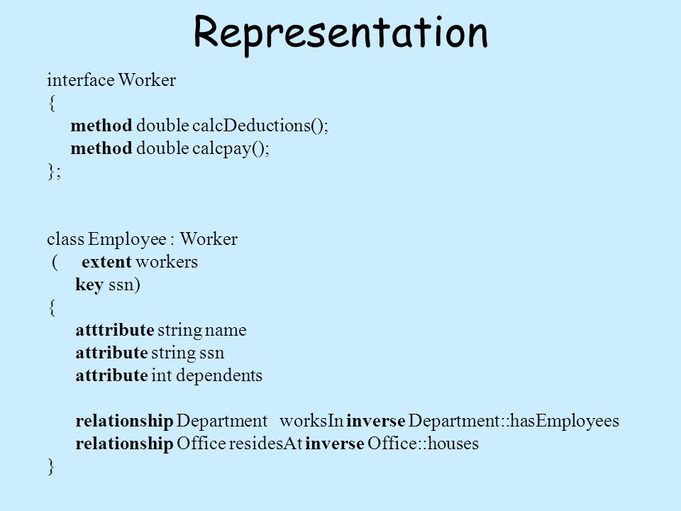 Representation interface Worker { method double calcDeductions(); method double calcpay(); }; class Employee : Worker ( extent workers key ssn) { atttribute string name attribute string ssn attribute int dependents relationship Department worksIn inverse Department::hasEmployees relationship Office residesAt inverse Office::houses }