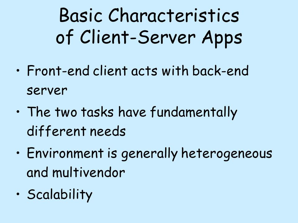 Basic Characteristics of Client-Server Apps Front-end client acts with back-end server The two tasks have fundamentally different needs Environment is generally heterogeneous and multivendor Scalability