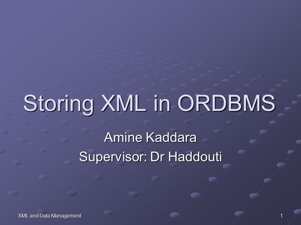 XML and Data Management 1 Storing XML in ORDBMS Amine Kaddara Supervisor: Dr Haddouti