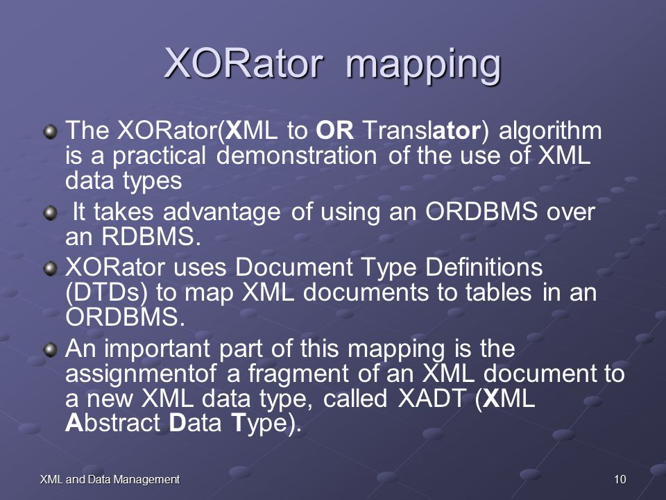10XML and Data Management XORator mapping The XORator(XML to OR Translator) algorithm is a practical demonstration of the use of XML data types It takes advantage of using an ORDBMS over an RDBMS.