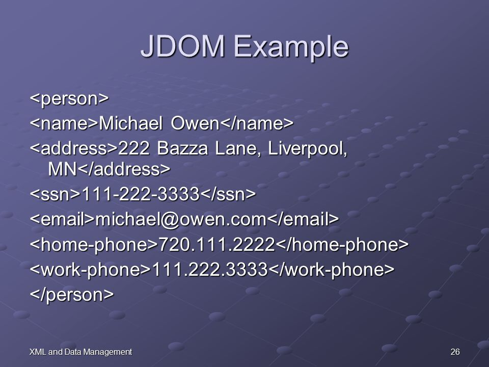 26XML and Data Management JDOM Example <person> Michael Owen Michael Owen 222 Bazza Lane, Liverpool, MN 222 Bazza Lane, Liverpool, MN <ssn>111-222-3333</ssn><email>michael@owen.com</email><home-phone>720.111.2222</home-phone><work-phone>111.222.3333</work-phone></person>
