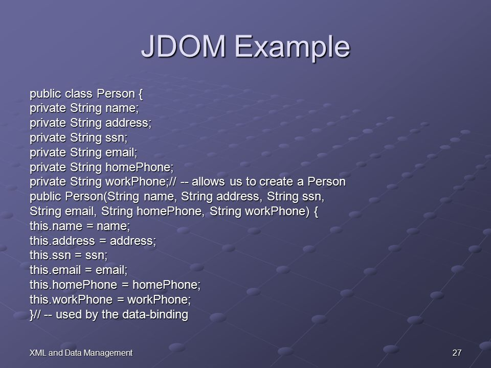 27XML and Data Management JDOM Example public class Person { private String name; private String address; private String ssn; private String email; private String homePhone; private String workPhone;// -- allows us to create a Person public Person(String name, String address, String ssn, String email, String homePhone, String workPhone) { this.name = name; this.address = address; this.ssn = ssn; this.email = email; this.homePhone = homePhone; this.workPhone = workPhone; }// -- used by the data-binding