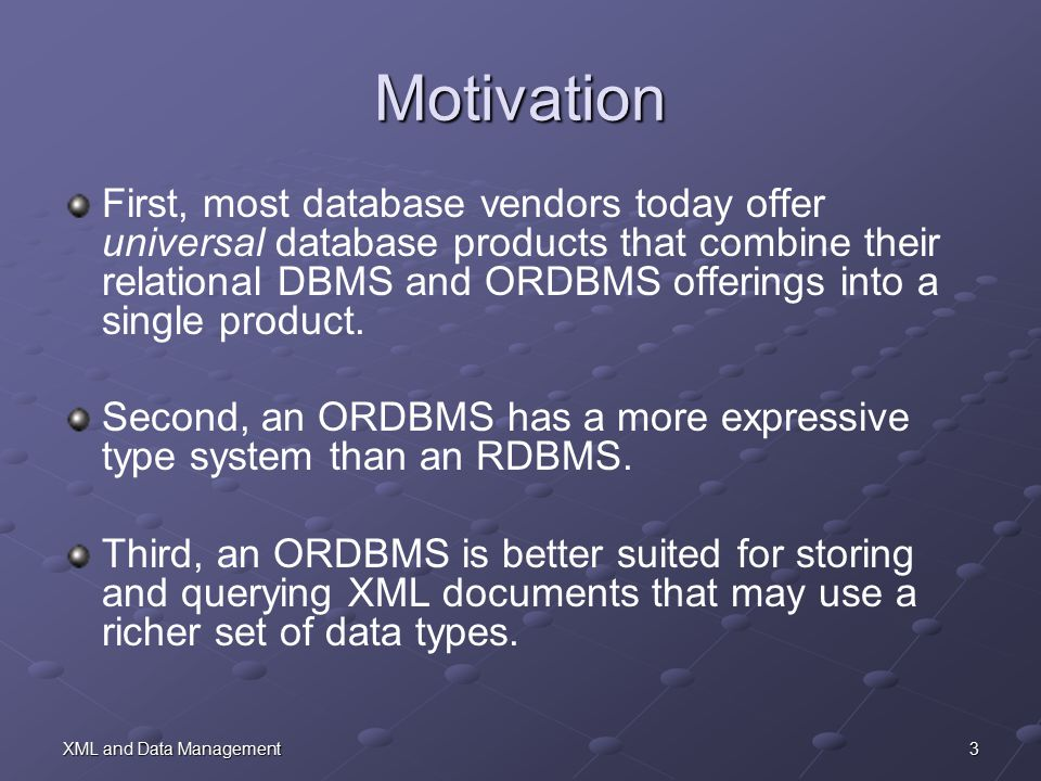 3XML and Data Management Motivation First, most database vendors today offer universal database products that combine their relational DBMS and ORDBMS offerings into a single product.