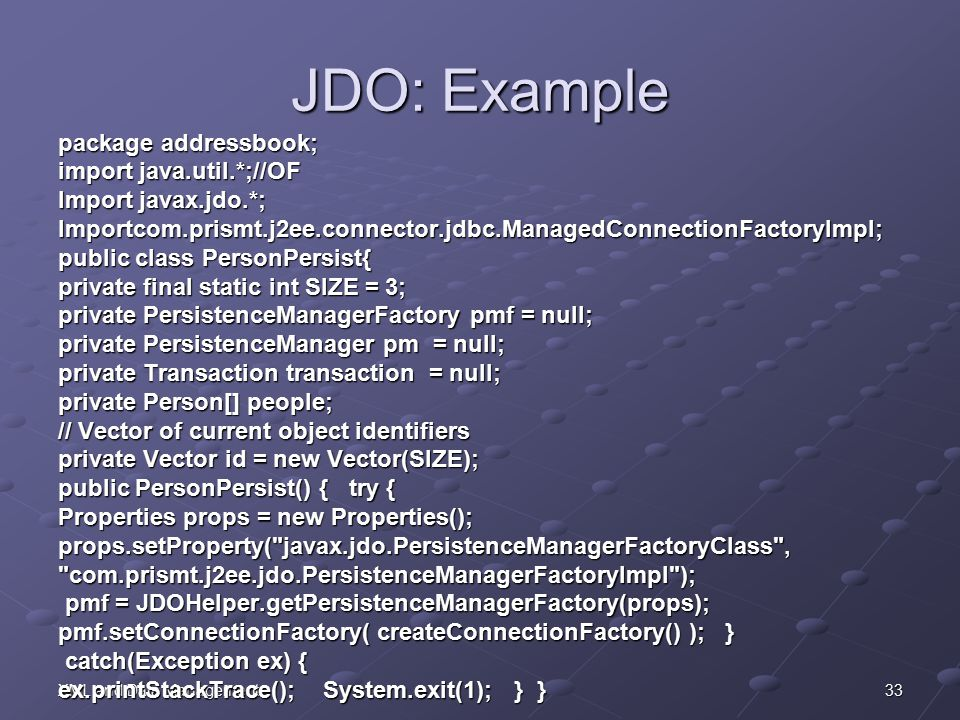 33XML and Data Management JDO: Example package addressbook; import java.util.*;//OF Import javax.jdo.*; Importcom.prismt.j2ee.connector.jdbc.ManagedConnectionFactoryImpl; public class PersonPersist{ private final static int SIZE = 3; private PersistenceManagerFactory pmf = null; private PersistenceManager pm = null; private Transaction transaction = null; private Person[] people; // Vector of current object identifiers private Vector id = new Vector(SIZE); public PersonPersist() { try { Properties props = new Properties(); props.setProperty( javax.jdo.PersistenceManagerFactoryClass , com.prismt.j2ee.jdo.PersistenceManagerFactoryImpl ); pmf = JDOHelper.getPersistenceManagerFactory(props); pmf = JDOHelper.getPersistenceManagerFactory(props); pmf.setConnectionFactory( createConnectionFactory() ); } catch(Exception ex) { catch(Exception ex) { ex.printStackTrace(); System.exit(1); } }
