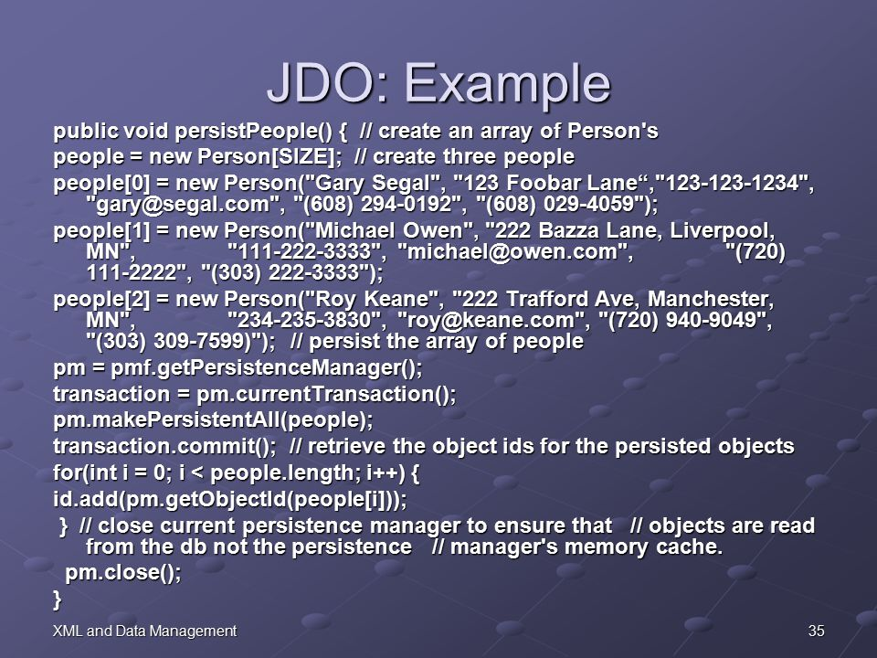 35XML and Data Management JDO: Example public void persistPeople() { // create an array of Person s people = new Person[SIZE]; // create three people people[0] = new Person( Gary Segal , 123 Foobar Lane , 123-123-1234 , gary@segal.com , (608) 294-0192 , (608) 029-4059 ); people[1] = new Person( Michael Owen , 222 Bazza Lane, Liverpool, MN , 111-222-3333 , michael@owen.com , (720) 111-2222 , (303) 222-3333 ); people[2] = new Person( Roy Keane , 222 Trafford Ave, Manchester, MN , 234-235-3830 , roy@keane.com , (720) 940-9049 , (303) 309-7599) ); // persist the array of people pm = pmf.getPersistenceManager(); transaction = pm.currentTransaction(); pm.makePersistentAll(people); transaction.commit(); // retrieve the object ids for the persisted objects for(int i = 0; i < people.length; i++) { id.add(pm.getObjectId(people[i])); } // close current persistence manager to ensure that // objects are read from the db not the persistence // manager s memory cache.